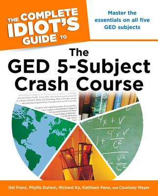 The Complete Idiot's Guide to the GED 5-Subject Crash Course By Franz, Del/ Dutwin, Phyllis/ Ku, Richard/ Peno, Kathleen/ Mayer, Courtney