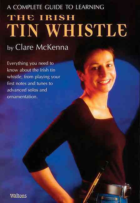 A Complete Guide to Learning the Irish Tin Whistle By McKenna, Claire